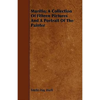 Murillo A Collection Of Fifteen Pictures And A Portrait Of The Painter by Hurll & Estelle May
