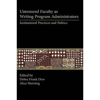 Untenured Faculty as Writing Program Administrators Institutional Practices and Politics by Dew & Debra Frank