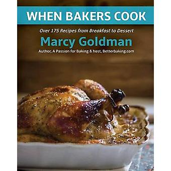 When Bakers Cook Over 175 Recipes from Breakfast to Dessert by Goldman & Marcy