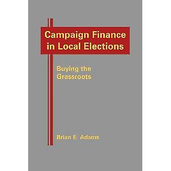 Campaign Finance in Local Elections - Buying the Grassroots by Brian E