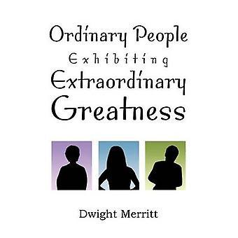 Ordinary People Exhibiting Extraordinary Greatness by Dwight Merritt