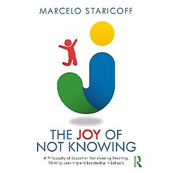 The Joy of Not Knowing A Philosophy of Education Transforming Teaching Thinking Learning and Leadership in Schools