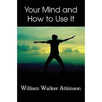 Your Mind and How to Use It by Atkinson & William Walker