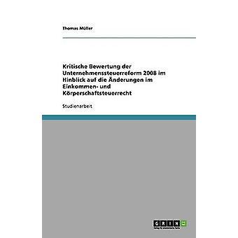 Kritische Bewertung der Unternehmenssteuerreform 2008 im Hinblick auf die nderungen im Einkommen und Krperschaftsteuerrecht by Mller & Thomas