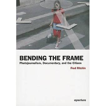 Bending the Frame - Photojournalism - Documentary - and the Citizen by