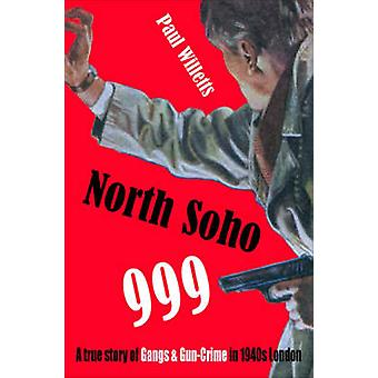 North Soho 999 - A True Story of Gun-crime in 1940s London by Paul Wil