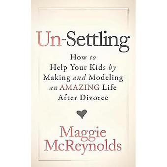 Un-Settling - How to Help Your Kids by Making and Modeling an Amazing