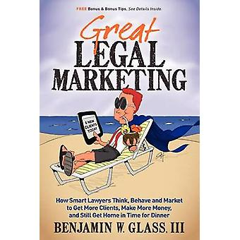 Great Legal Marketing How Smart Lawyers Think Behave and Market to Get More Clients Make More Money and Still Get Home in Time for Dinner by Glass & Benjamin W.