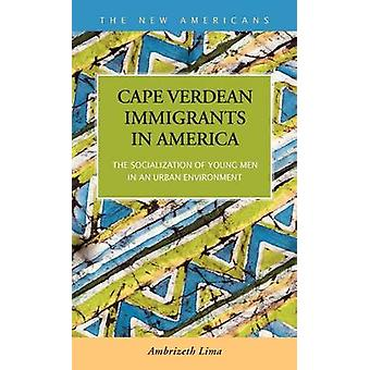 Cape Verdean Immigrants in America The Socialization of Young Men in an Urban Environment by Lima & Ambrizeth Helena