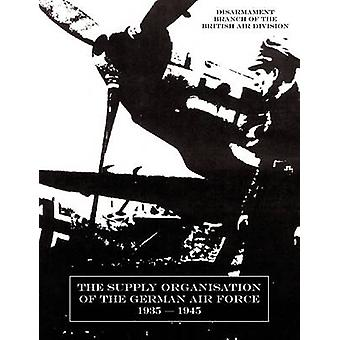 SUPPLY ORGANISATION OF THE GERMAN AIR FORCE 19391945 by Air Division & Disarmament Branch of the