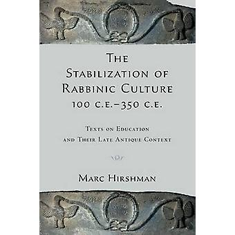 The Stabilization of Rabbinic Culture 100 C.E. 350 C.E. Texts on Education and Their Late Antique Context von Hirshman & Marc