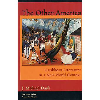 The Other America Other America Caribbean Literature in a New World Context Caribbean Literature in a New World Context by Dash & J. Michael