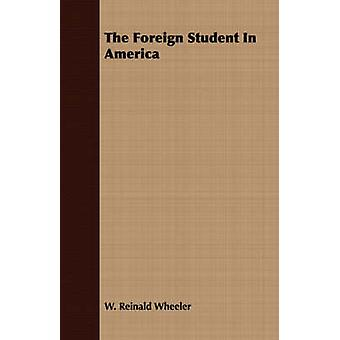 The Foreign Student In America by Wheeler & W. Reinald