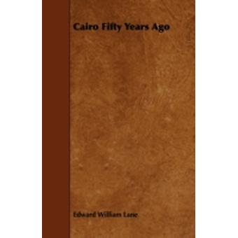 Cairo Fifty Years Ago by Lane & Edward William