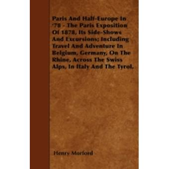 Paris And HalfEurope In 78  The Paris Exposition Of 1878 Its SideShows And Excursions Including Travel And Adventure In Belgium Germany On The Rhine Across The Swiss Alps In Italy And The Ty by Morford & Henry