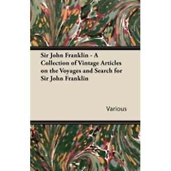 Sir John Franklin  A Collection of Vintage Articles on the Voyages and Search for Sir John Franklin by Various