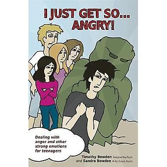 I Just Get So ... Angry  Dealing With Anger and Other Strong Emotions For Teenagers by Timothy Bowden & Sandra Bowden