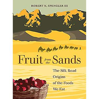 Fruit from the Sands - The Silk Road Origins of the Foods We Eat by Ro