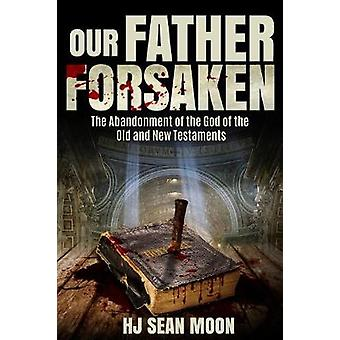 Our Father Forsaken - The Abandonment of the God of the Old and New Te