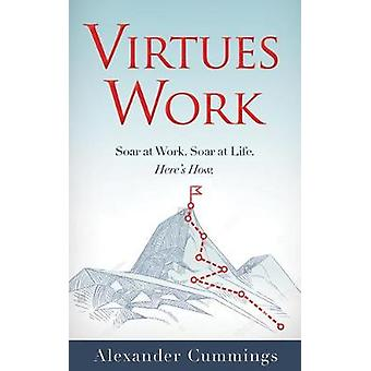 Virtues Work - Soar at Work. Soar at Life. Here's How. by Alexander Cu