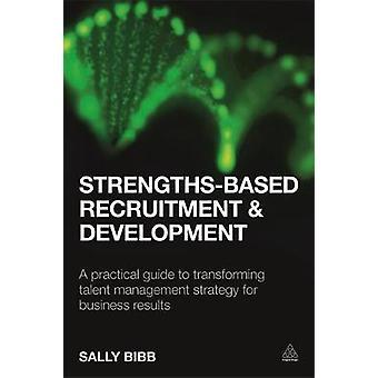 Recrutement et développement basés sur les forces Un guide pratique pour transformer la stratégie de gestion des talents pour les résultats d'affaires par Sally Bibb