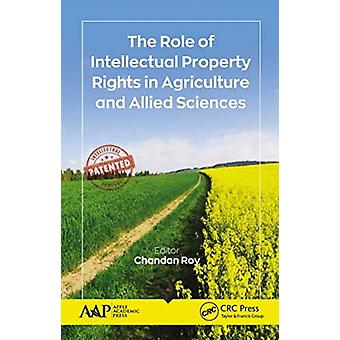 The Role of Intellectual Property Rights in Agriculture and Allied Sciences by Edited by Chandan Roy
