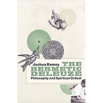 The Hermetic Deleuze  Philosophy and Spiritual Ordeal by Joshua Ramey