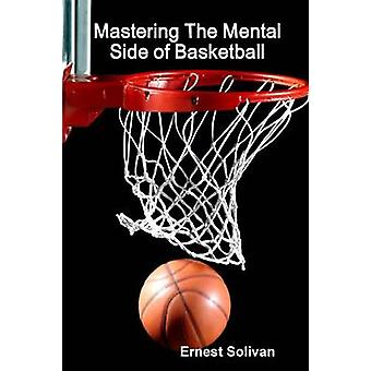 Mastering The Mental Side Of Basketball by Solivan & Ernest
