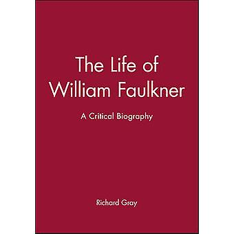 The Life of William Faulkner A Critical Biography by Gray & Richard