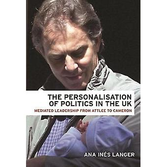 The Personalisation of Politics in the Uk  Mediated Leadership from Attlee to Cameron by Ana Ines Langer