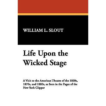 Life Upon the Wicked Stage by Slout & William L.