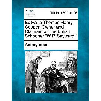 Ex Parte Thomas Henry Cooper Owner and Claimant of The British Schooner W.P. Sayward. by Anonymous
