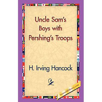 Uncle Sams Boys with Pershings Troops by Hancock & H. Irving