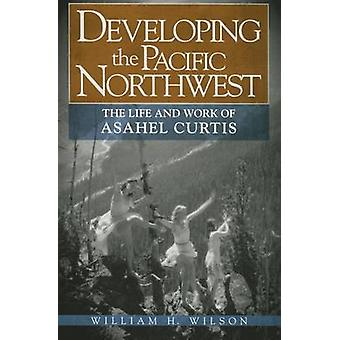 Developing the Pacific Northwest - The Life and Work of Asahel Curtis