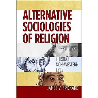 Alternative Sociologies of Religion - Through Non-Western Eyes by Jame