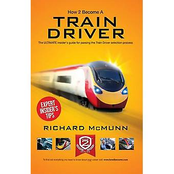 How to Become a Train Driver - the Ultimate Insider's Guide by Richar
