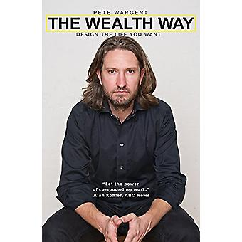 Wealth Way - Design the Life You Want by Pete Wargent - 9781925265972
