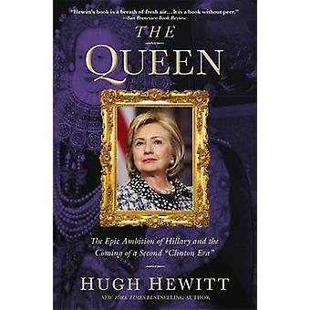 The Queen The Epic Ambition of Hillary and the Coming of a Second Clinton Era by Hewitt & Hugh
