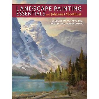 Landscape Painting Essentials with Johannes Vloothuis  Lessons in Acrylic Oil Pastel and Watercolor by Johannes Vloothuis