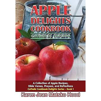 Apple Delights Cookbook Catholic Edition A Collection of Apple Recipes Bible Verses Prayers and Reflections by Hood & Karen Jean Matsko