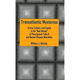 Transatlantic Mysteries Crime Culture and Capital in the Noir Novels of Paco Ignacio Taibo II and Manuel Vazquez Montalban by Nichols & William J.