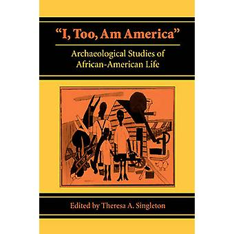 I Too Am America Archaeological Studies of AfricanAmerican Life by Singleton & Theresa A.