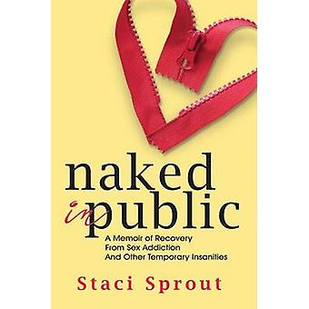 Naked in Public A Memoir of Recovery From Sex Addiction and Other Temporary Insanities by Sprout & Staci L