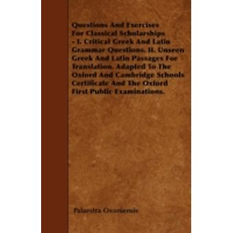 Questions And Exercises For Classical Scholarships  I. Critical Greek And Latin Grammar Questions. II. Unseen Greek And Latin Passages For Translation. Adapted To The Oxford And Cambridge Schools Cer by Oxoniensis & Palaestra