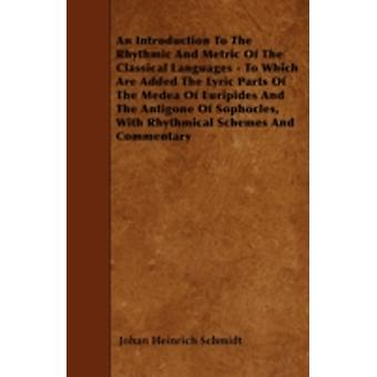 An Introduction To The Rhythmic And Metric Of The Classical Languages  To Which Are Added The Lyric Parts Of The Medea Of Euripides And The Antigone Of Sophocles With Rhythmical Schemes And Commenta by Schmidt & Johan Heinrich