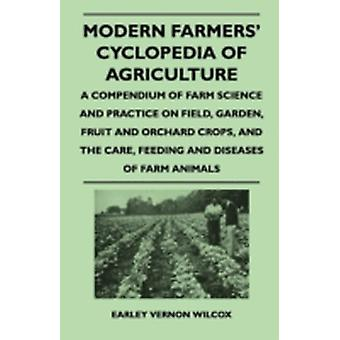 Modern Farmers Cyclopedia of Agriculture  A Compendium of Farm Science and Practice on Field Garden Fruit and Orchard Crops And the Care Feeding and Diseases of Farm Animals by Wilcox & Earley Vernon