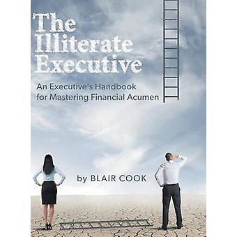 The Illiterate Executive An Executives Handbook for Mastering Financial Acumen by Cook & Blair