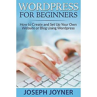 Wordpress For Beginners How to Create and Set Up Your Own Website or Blog Using Wordpress by Joyner & Joseph