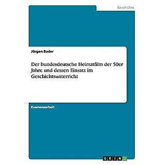 Der bundesdeutsche Heimatfilm der 50er Jahre und dessen Einsatz im Geschichtsunterricht by Bader & Jrgen