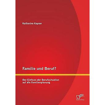 Familie Und Beruf Der Einfluss Der Berufssituation Auf Die Familienplanung by Kayser & Katharina